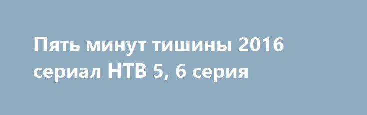 Пять минут тишины 2016 сериал НТВ 5, 6 серия http://kinofak.net/publ/serialy_russkie/pjat_minut_tishiny_2016_serial_ntv_5_6_serija_hd_13/16-1-0-5263  Члены поисково-спасательного отряда МЧС дислоцированного в Карелии, под началом опытного и строгого командира Гиреева, славятся не только своим профессионализмом, но и тем, что при проведении каждой поисково-спасательной операции они могут найти индивидуальный подход к любой нестандартной ситуации. В отряде, где уже зарекомендовали себя такие…