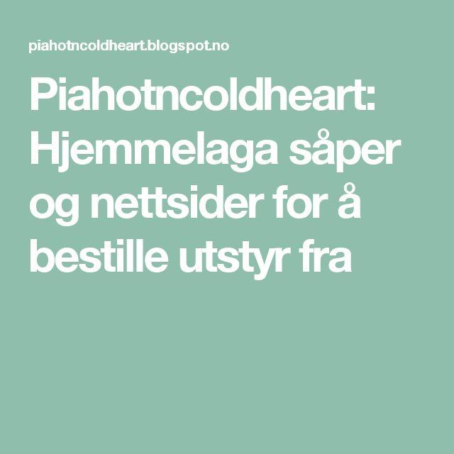 Piahotncoldheart: Hjemmelaga såper og nettsider for å bestille utstyr fra