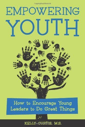 Empowering Youth: How to Encourage Young Leaders to Do Great Things by Kelly…