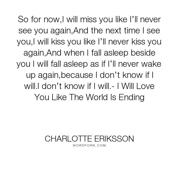 "Charlotte Eriksson - ""So for now,I will miss you like I�ll never see you again,And the next time I see..."". poetry, breakup, missing, change, endings, last-time, love"
