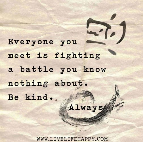 Everyone you meet is fighting a battle you know nothing about. Be kind. Always.: Words Of Wisdom, Remember This, Kind Quotes, Be Kind, So True, Love Quotes, Bekind, Inspiration Quotes, Don'T Judges
