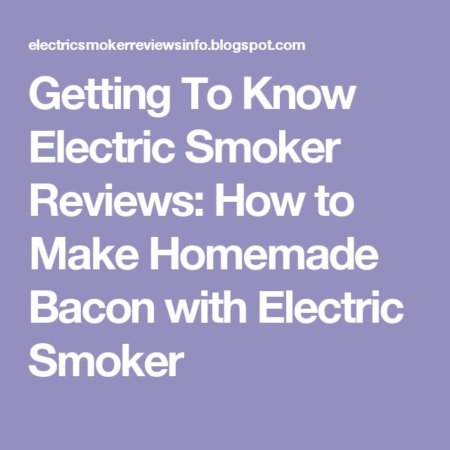 Getting To Know Electric Smoker Reviews: How to Make Homemade Bacon with Electric Smoker