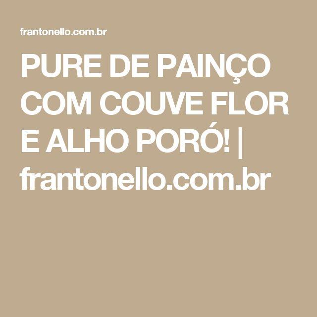 PURE DE PAINÇO COM COUVE FLOR E ALHO PORÓ!   frantonello.com.br