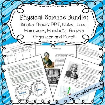 Kinetic theory, Fluids, Pascal, Archimedes, Bernoulli, Heating CurveA great physical science bundled product!  Save over 20% and a whole lot of planning time!  With 4 labs, Scientist information sheets, a graphic organizer, class activities, a detailed PPT with 5 pages of fill in the blank student notes, drawing activities, handouts, a foldable and homework, this is a SUPER addition to your kinetic theory unit.