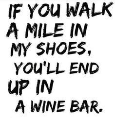 If you walk a mile in my shoes, you'll end up in a wine bar