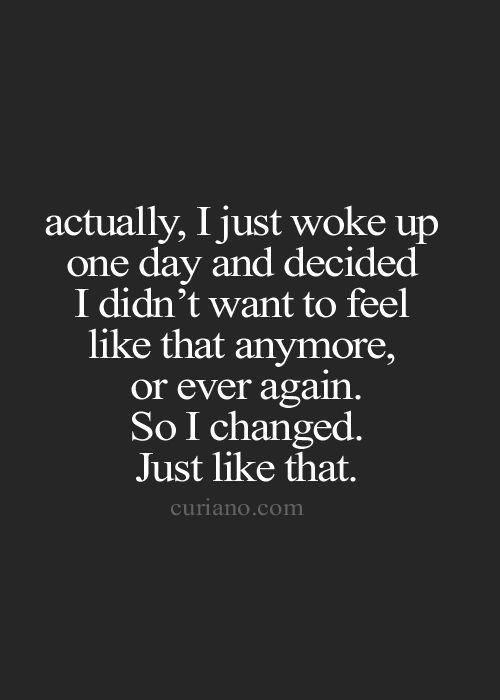 Actually I just woke up one day and decided I don't want to feel like this anymore. quotes. wisdom. advice. life lessons.