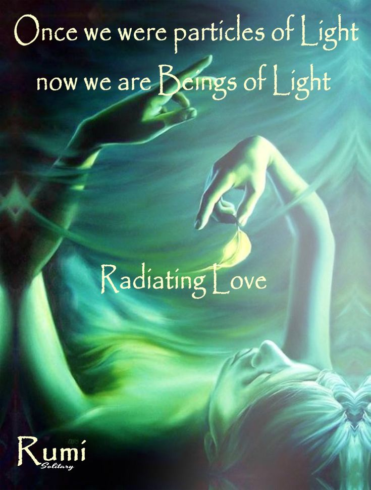 Once we were particles of Light now we are Beings of Light radiating Love. Rumi