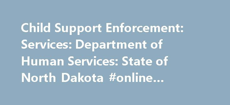 Child Support Enforcement: Services: Department of Human Services: State of North Dakota #online #degree #program http://law.remmont.com/child-support-enforcement-services-department-of-human-services-state-of-north-dakota-online-degree-program/  #child support laws # What's New Amendments to the Child Support guidelines will take effect on September 1, 2015. The guidelines calculator has been updated to support the amended guidelines. Go to more information about the guidelines. Child…