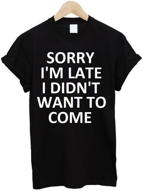 Siento llegar tarde no quería venir de Impresión camiseta de Las Mujeres Camisa de algodón Ocasional Divertida De Señora Blanco Negro Top Camiseta Inconformista T-21