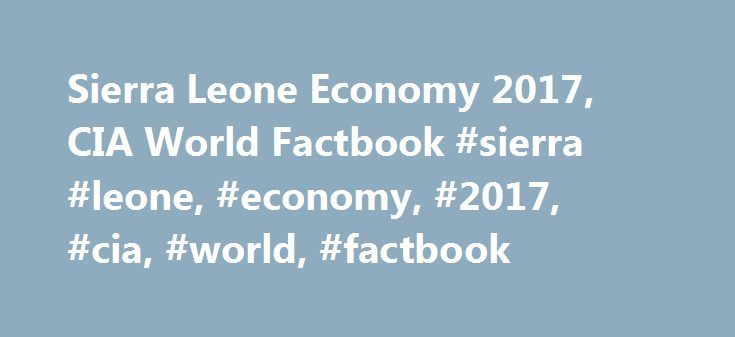 Sierra Leone Economy 2017, CIA World Factbook #sierra #leone, #economy, #2017, #cia, #world, #factbook http://gambia.remmont.com/sierra-leone-economy-2017-cia-world-factbook-sierra-leone-economy-2017-cia-world-factbook/  # SOURCE: 2017 CIA WORLD FACTBOOK AND OTHER SOURCES Page last updated on January 12, 2017 Economy – overview: Sierra Leone is extremely poor and nearly half of the working-age population engages in subsistence agriculture. The country possesses substantial mineral…