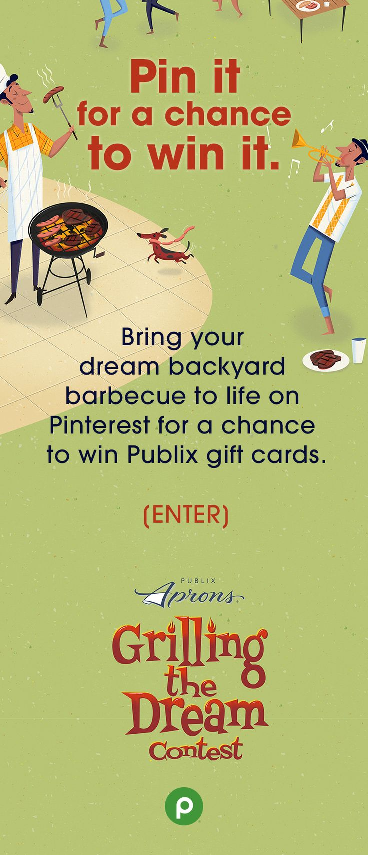 Create a board on Pinterest that has everything you've dreamed in a backyard barbecue—ideal foods, location, friends, music, or whatever you need to make your dream come true.  If your dream inspires our judges, you could be one of five $1,000 winners in Publix gift cards.  Boards will be judged on creativity, diversity of Pins, and level of Publix inspiration. Be sure to add #Contest to each Pin. Enter before July 27, 2016.  For official rules, visit publix.com/grillingthedream