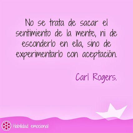 """""""No se trata de sacar el sentimiento de la mente, ni de esconderlo en ella, sino de experimentarlo con aceptación """" Carl Rogers #aceptar los #sentimientos"""