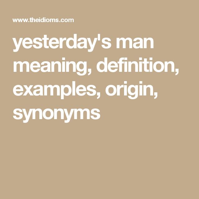 yesterday's man meaning, definition, examples, origin, synonyms