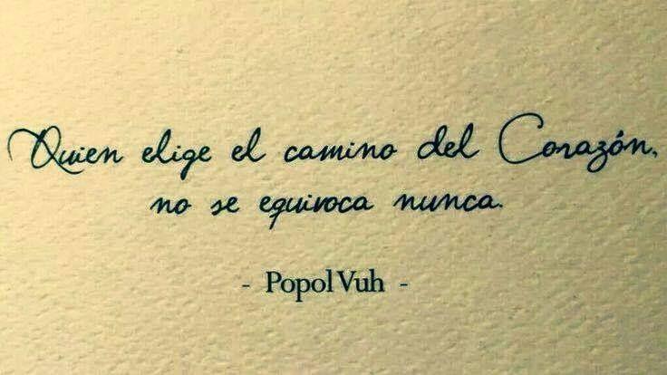 Quien elige el camino del Corazon no se equivoca nunca - Popol Vuh   www.mujerholistica.com
