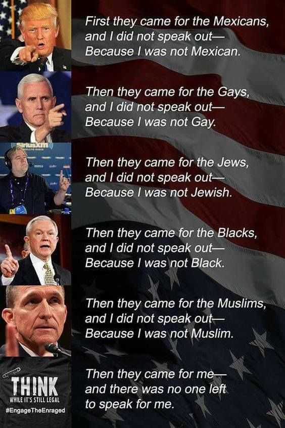 First they came for the Mexicans and I did not speak out because I was not Mexican, Then they came for the gays & I did not speak out because I was not gay. Then they came for the Jews, & I did not speak out because I was not Jewish Then they came for the blacks & I did not speak out because I was not black. Then they came for the Muslims & I did not speak out because I was not Muslim. Then they came for me and there was no one left to speak for me.