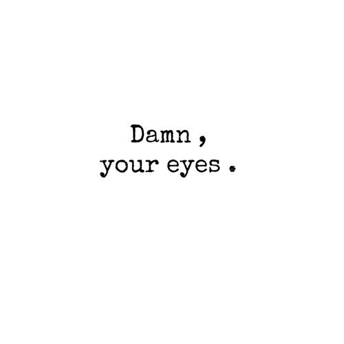 Not only your eyes... Every thing in you.... Damn!