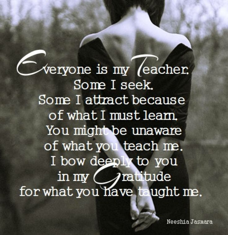 Everyone is my teacher. Some I seek. Some I attract because of what I must learn. You might be unaware of what you teach me. I bow deep to you in my gratitude of what you have taught me.