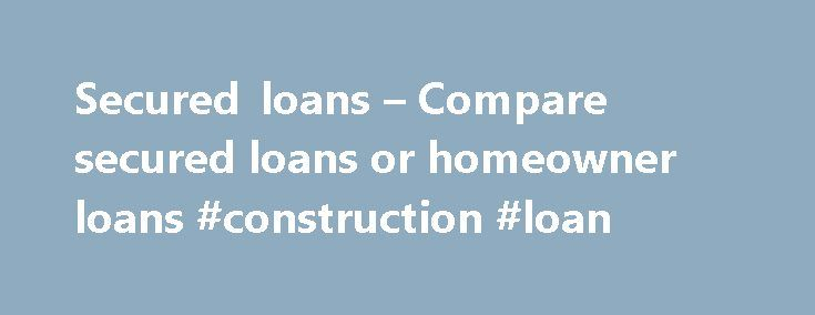 Secured loans – Compare secured loans or homeowner loans #construction #loan http://loan-credit.nef2.com/secured-loans-compare-secured-loans-or-homeowner-loans-construction-loan/  #homeowner loans # Compare loans Warning: Late repayments can cause you serious money problems. For more information see our debt help guides. Frequently asked questions Secured and homeowner loans Secured loans, also referred to as home loans or homeowner loans are a special form of secured loan attached to your…