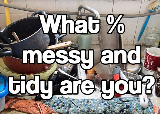 What Percent Messy And Tidy Are You Actually You Got: you're 15% messy and 85%tidy !You're far from messy. You're super-organised and tidy and probably hate the thought of having a messy room. You know where things will be if you need to find them, and clean up mess pretty much as soon as it's made. Your floor probably has no clothes on it whatsoever.