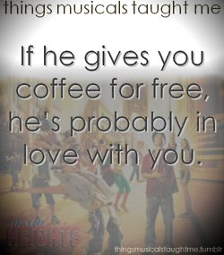 Things musicals taught me...In The Heights: If he gives you coffee for free, he's probably in love with you.
