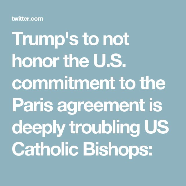 Trump's to not honor the U.S. commitment to the Paris agreement is deeply troubling US Catholic Bishops: