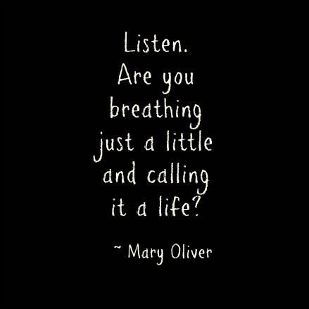 Don't breath a little. Breath a whole lot! Live every moment of your life in an excitement and joy.