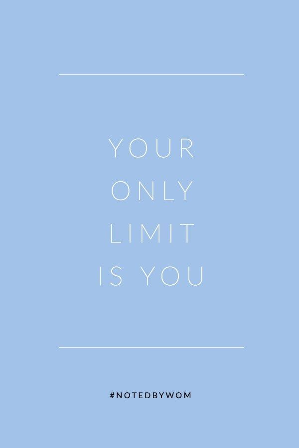 Need some inspiration? Remember your only limit is you.