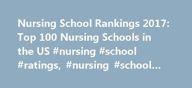 Nursing School Rankings 2017: Top 100 Nursing Schools in the US #nursing #school #ratings, #nursing #school #rankings http://puerto-rico.remmont.com/nursing-school-rankings-2017-top-100-nursing-schools-in-the-us-nursing-school-ratings-nursing-school-rankings/  # Top 100 – Nursing Schools in the US With over 700 bachelor nursing degree programs offered in the United States, finding and selecting the right program can be a daunting task. It's important that prospective nursing students do…