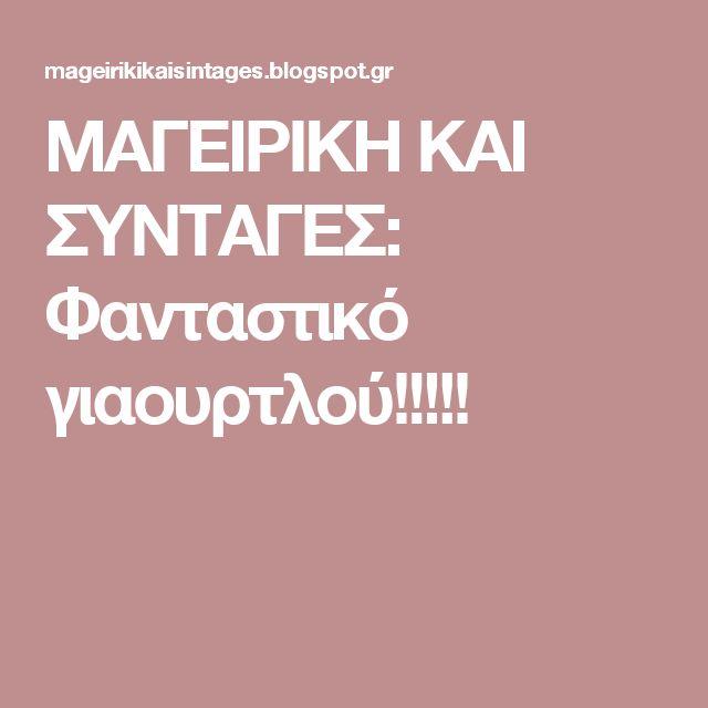ΜΑΓΕΙΡΙΚΗ ΚΑΙ ΣΥΝΤΑΓΕΣ: Φανταστικό γιαουρτλού!!!!!