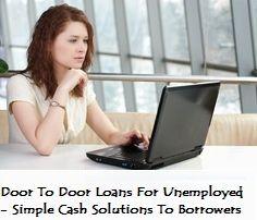 Door To Door Loans For Unemployed - Simple Cash Solutions To Borrowers