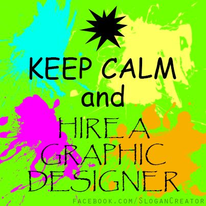 I love working with graphic designers!    The right graphic design can make or break a brand, so keep calm and hire a professional graphic designer! :-)