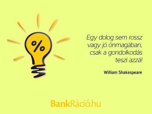 Egy dolog sem rossz vagy jó önmagában, csak a gondolkodás teszi azzá! - William Shakespeare, www.bankracio.hu idézet