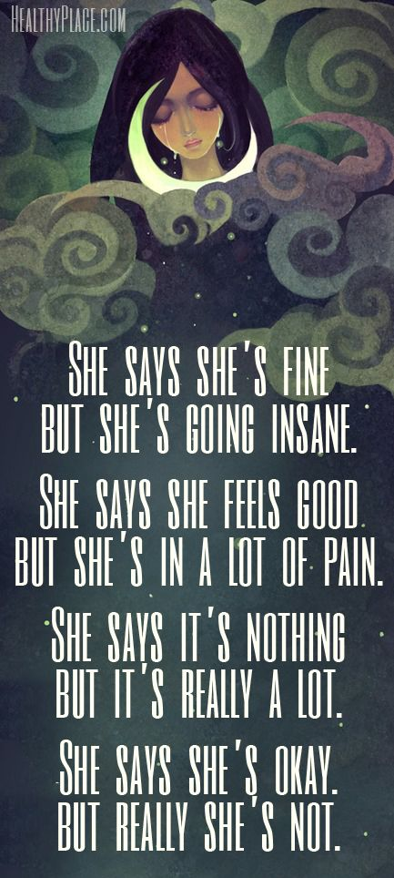 Depression quote - She says she's fine but she's going insane. She says she feels good but she's in a lot of pain. She says it's nothing but it's really a lot. she says she's okay. but really she's not. !!!