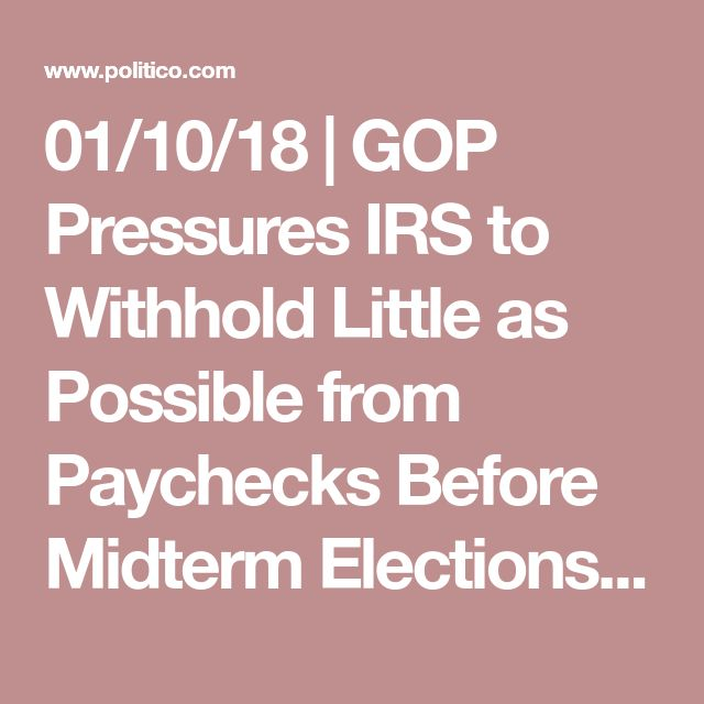 01/10/18 | GOP Pressures IRS to Withhold Little as Possible from Paychecks Before Midterm Elections - When to boost Americans' paychecks - POLITICO