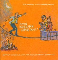 Miten huolehdin lapsistani? : käsikirja vanhemmille, joita oma päihteidenkäyttö askarruttaa / Tytti Solantaus.