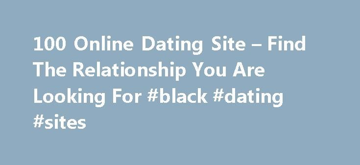 100 Online Dating Site – Find The Relationship You Are Looking For #black #dating #sites http://dating.remmont.com/100-online-dating-site-find-the-relationship-you-are-looking-for-black-dating-sites/  #100 online dating # 100 online dating site Do you want to spend money in the search for love online? What do you want to search from a dating site? Free membership sites are recommended if you are new to … Continue reading →