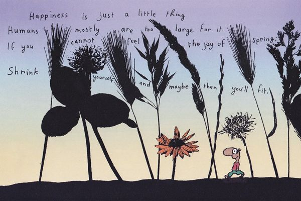 Happiness is just a little thing. Humans mostly are too large for it. If you cannot feel the joy of spring; shrink yourself and maybe then you'll fit.
