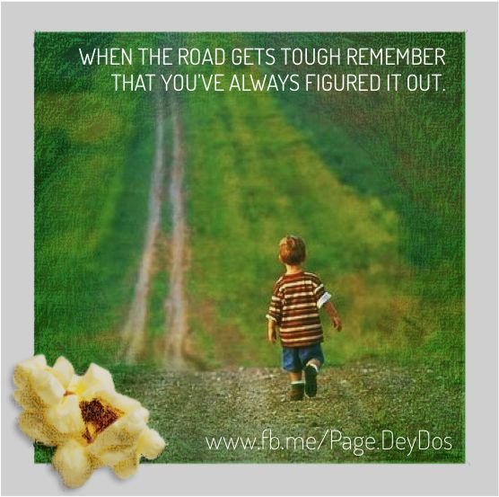 """When the road gets tough remember that you've always figured it out."" #PhotoPopcorns #DeyDos"