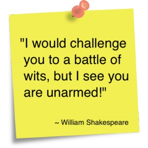 """I would challenge you to a battle of wits, but I see you are unarmed."" -William Shakespeare.  Oh gosh, mean but funny"