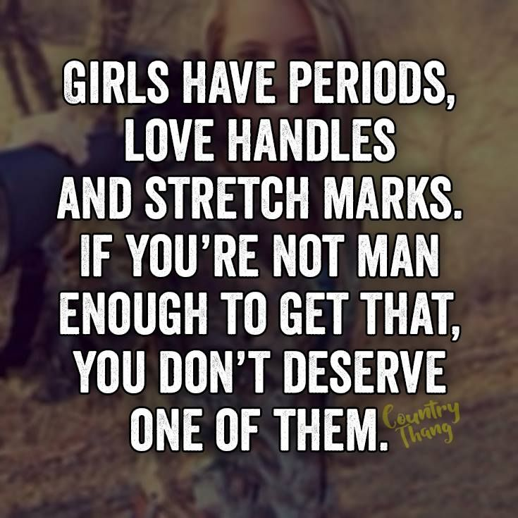 Girls have periods, love handles and stretch marks. If you're not man enough to get that, you don't deserve one of them. #countrygirl #cowgirl #relationshipquotes #countrycouple #lifefactquotes #countrythang #countrythangquotes #countryquotes #countrysayings