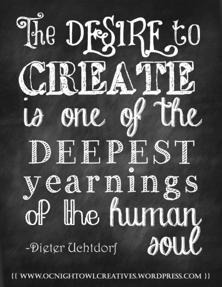 The desire to create is one of the deepest yearnings of the human soul. Dieter Uchtdorf. Chalk board art quote.