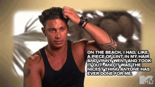 """""""On the beach, I had like, a piece of lint in my hair and Vinny went and took it out and it was the nicest thing anyone has ever done for me."""" - Pauly D."""