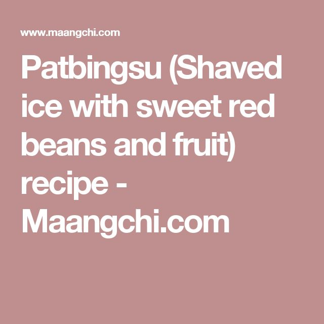 Patbingsu (Shaved ice with sweet red beans and fruit) recipe - Maangchi.com