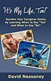 Its My Life Too!: Reclaim Your Caregiver Sanity by Learning When to Say Yes and When to Say No