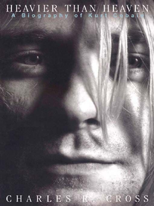 Heavier Than Heaven: A Biography of Kurt Cobain - Charles R. Cross