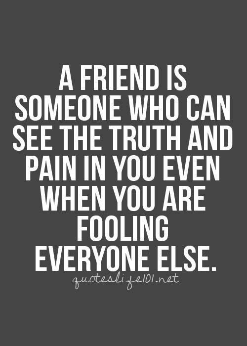 A friend is someone who can see the truth and pain in you, even when you are fooling everyone else