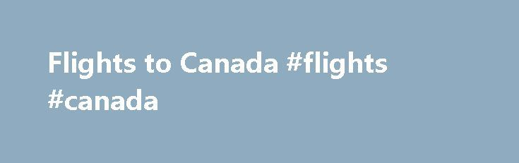 Flights to Canada #flights #canada http://flight.remmont.com/flights-to-canada-flights-canada-43/  #flights canada # Cheap flights to Canada Top places to visit in Canada Whichever part of Canada you choose to visit a memorable experience waits for you. The North American... Read more >