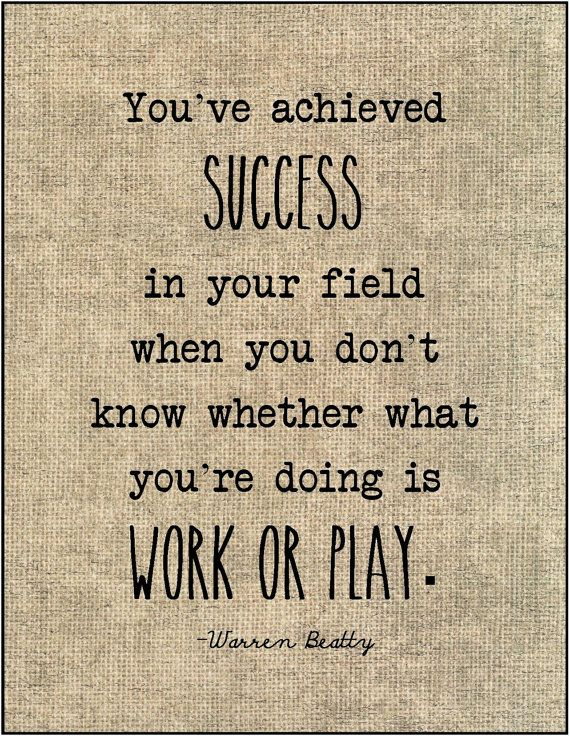 You've achieved SUCCESS in your field when you don't know whether what you're doing is WORK or PLAY