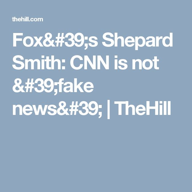 Fox's Shepard Smith: CNN is not 'fake news' | TheHill