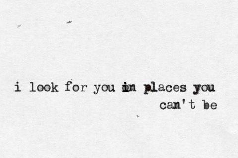 """""""Eu procuro por você em lugares que você não está..""""  Eu procuro em tipo, todos os lugares por você... ;/"""